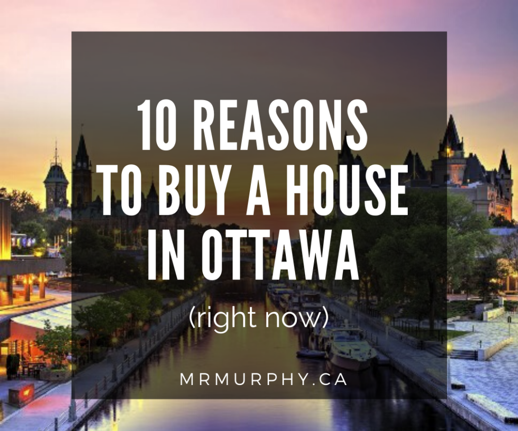 10 Reasons to Buy a House in Ottawa (right now)